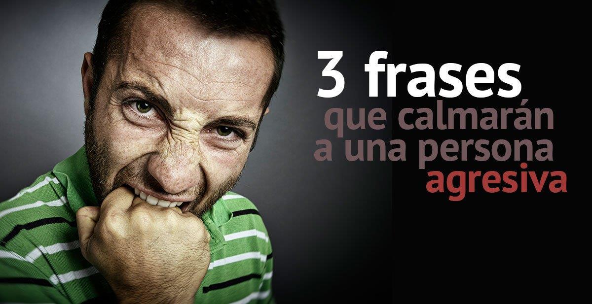 3 frases que calmarán al instante a una persona enfadada o agresiva